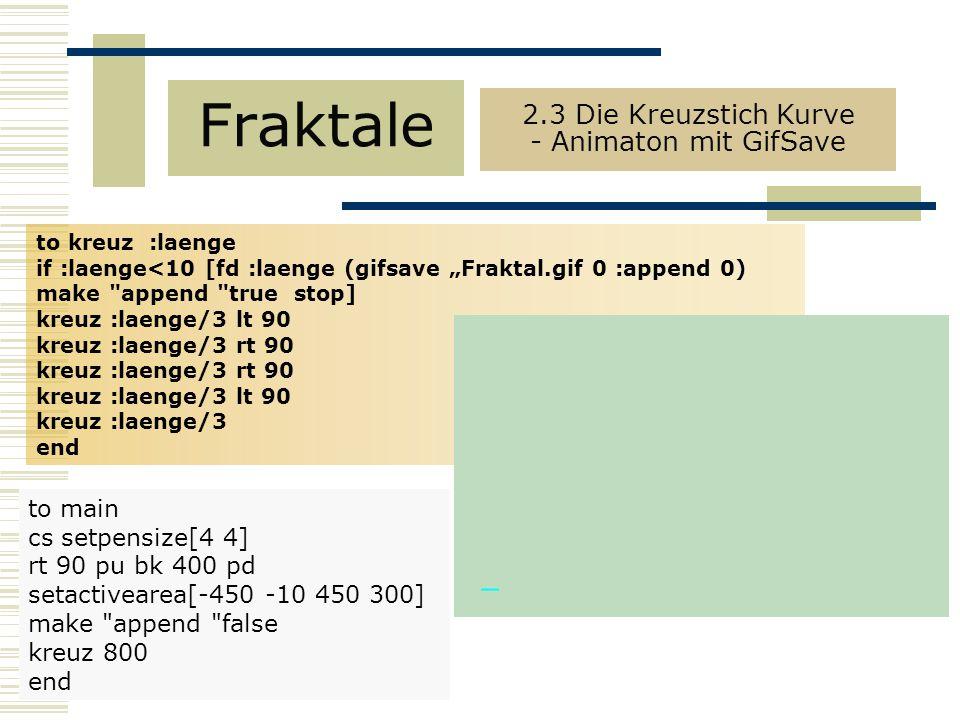"to kreuz :laenge if :laenge<10 [fd :laenge (gifsave ""Fraktal.gif 0 :append 0) make append true stop] kreuz :laenge/3 lt 90 kreuz :laenge/3 rt 90 kreuz :laenge/3 lt 90 kreuz :laenge/3 end Fraktale 2.3 Die Kreuzstich Kurve - Animaton mit GifSave to main cs setpensize[4 4] rt 90 pu bk 400 pd setactivearea[-450 -10 450 300] make append false kreuz 800 end"
