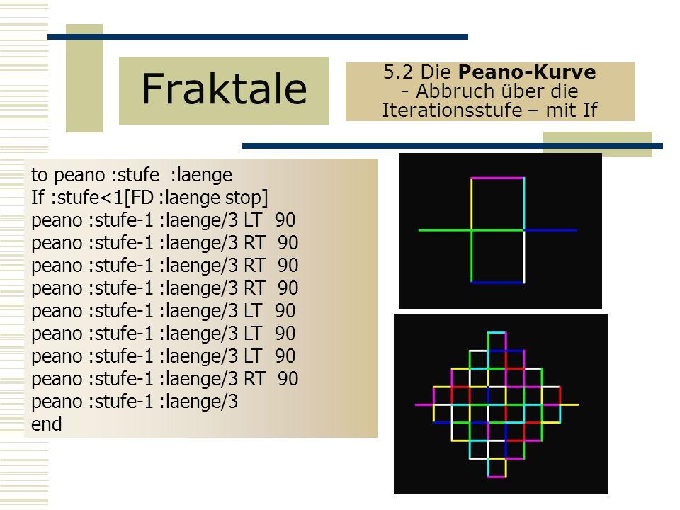 to peano :stufe :laenge If :stufe<1[FD :laenge stop] peano :stufe-1 :laenge/3 LT 90 peano :stufe-1 :laenge/3 RT 90 peano :stufe-1 :laenge/3 LT 90 peano :stufe-1 :laenge/3 RT 90 peano :stufe-1 :laenge/3 end Fraktale 5.2 Die Peano-Kurve - Abbruch über die Iterationsstufe – mit If