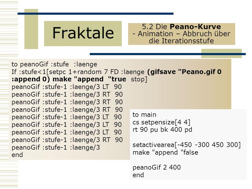 to peanoGif :stufe :laenge If :stufe<1[setpc 1+random 7 FD :laenge (gifsave Peano.gif 0 :append 0) make append true stop] peanoGif :stufe-1 :laenge/3 LT 90 peanoGif :stufe-1 :laenge/3 RT 90 peanoGif :stufe-1 :laenge/3 LT 90 peanoGif :stufe-1 :laenge/3 RT 90 peanoGif :stufe-1 :laenge/3 end Fraktale 5.2 Die Peano-Kurve - Animation – Abbruch über die Iterationsstufe to main cs setpensize[4 4] rt 90 pu bk 400 pd setactivearea[-450 -300 450 300] make append false peanoGif 2 400 end