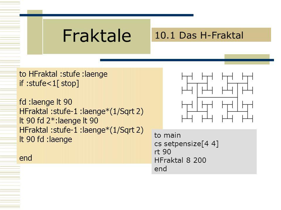 Fraktale 10.1 Das H-Fraktal to HFraktal :stufe :laenge if :stufe<1[ stop] fd :laenge lt 90 HFraktal :stufe-1 :laenge*(1/Sqrt 2) lt 90 fd 2*:laenge lt 90 HFraktal :stufe-1 :laenge*(1/Sqrt 2) lt 90 fd :laenge end to main cs setpensize[4 4] rt 90 HFraktal 8 200 end