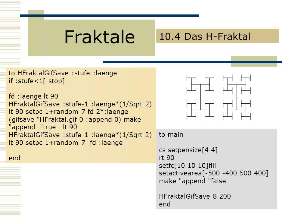 Fraktale 10.4 Das H-Fraktal to HFraktalGifSave :stufe :laenge if :stufe<1[ stop] fd :laenge lt 90 HFraktalGifSave :stufe-1 :laenge*(1/Sqrt 2) lt 90 setpc 1+random 7 fd 2*:laenge (gifsave HFraktal.gif 0 :append 0) make append true lt 90 HFraktalGifSave :stufe-1 :laenge*(1/Sqrt 2) lt 90 setpc 1+random 7 fd :laenge end to main cs setpensize[4 4] rt 90 setfc[10 10 10]fill setactivearea[-500 -400 500 400] make append false HFraktalGifSave 8 200 end