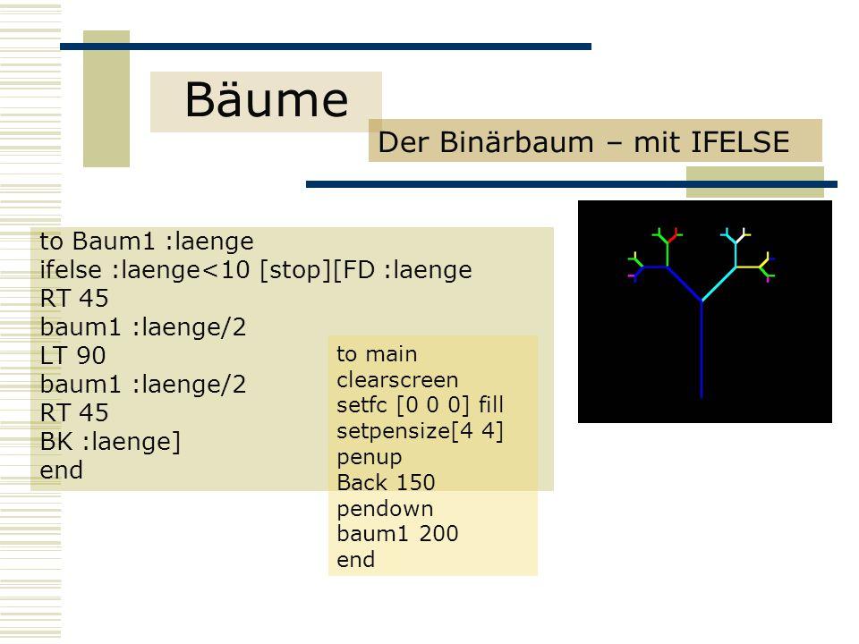 Bäume Der Binärbaum – mit IFELSE to Baum1 :laenge ifelse :laenge<10 [stop][FD :laenge RT 45 baum1 :laenge/2 LT 90 baum1 :laenge/2 RT 45 BK :laenge] end to main clearscreen setfc [0 0 0] fill setpensize[4 4] penup Back 150 pendown baum1 200 end