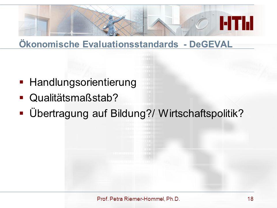 Ökonomische Evaluationsstandards - DeGEVAL  Handlungsorientierung  Qualitätsmaßstab?  Übertragung auf Bildung?/ Wirtschaftspolitik? Prof. Petra Rie