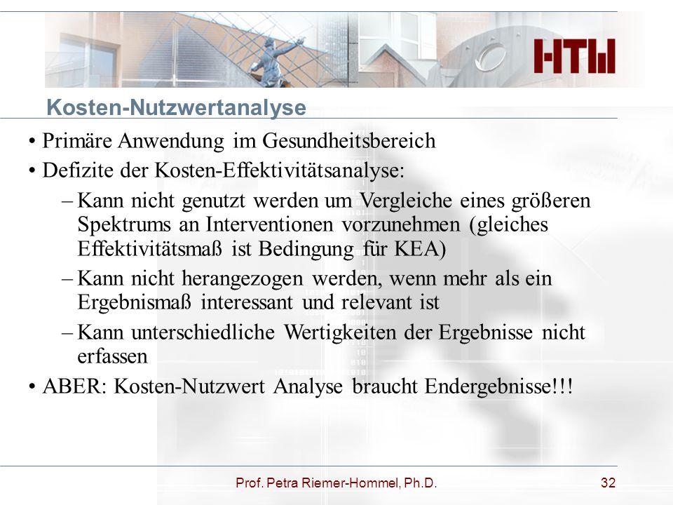 Prof. Petra Riemer-Hommel, Ph.D.32 Kosten-Nutzwertanalyse Primäre Anwendung im Gesundheitsbereich Defizite der Kosten-Effektivitätsanalyse: –Kann nich