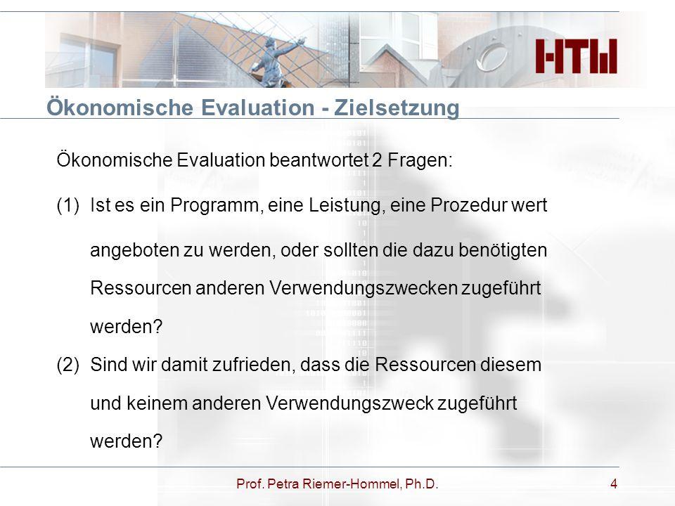 Prof. Petra Riemer-Hommel, Ph.D.4 Ökonomische Evaluation - Zielsetzung Ökonomische Evaluation beantwortet 2 Fragen: (1)Ist es ein Programm, eine Leist
