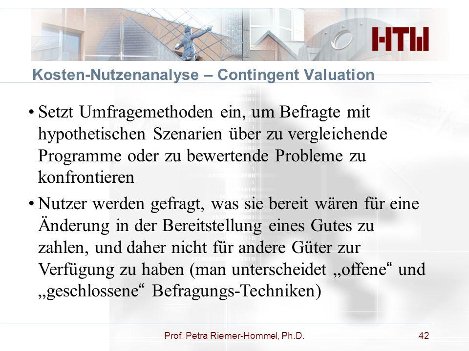 Prof. Petra Riemer-Hommel, Ph.D.42 Kosten-Nutzenanalyse – Contingent Valuation Setzt Umfragemethoden ein, um Befragte mit hypothetischen Szenarien übe