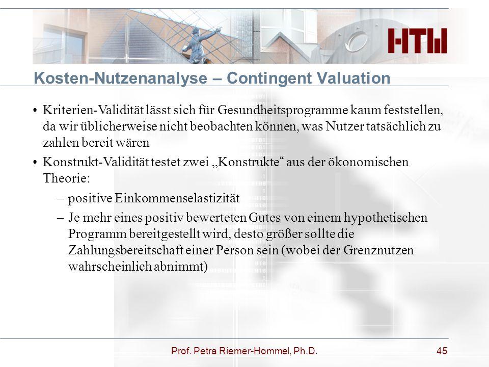 Prof. Petra Riemer-Hommel, Ph.D.45 Kosten-Nutzenanalyse – Contingent Valuation Kriterien-Validität lässt sich für Gesundheitsprogramme kaum feststelle