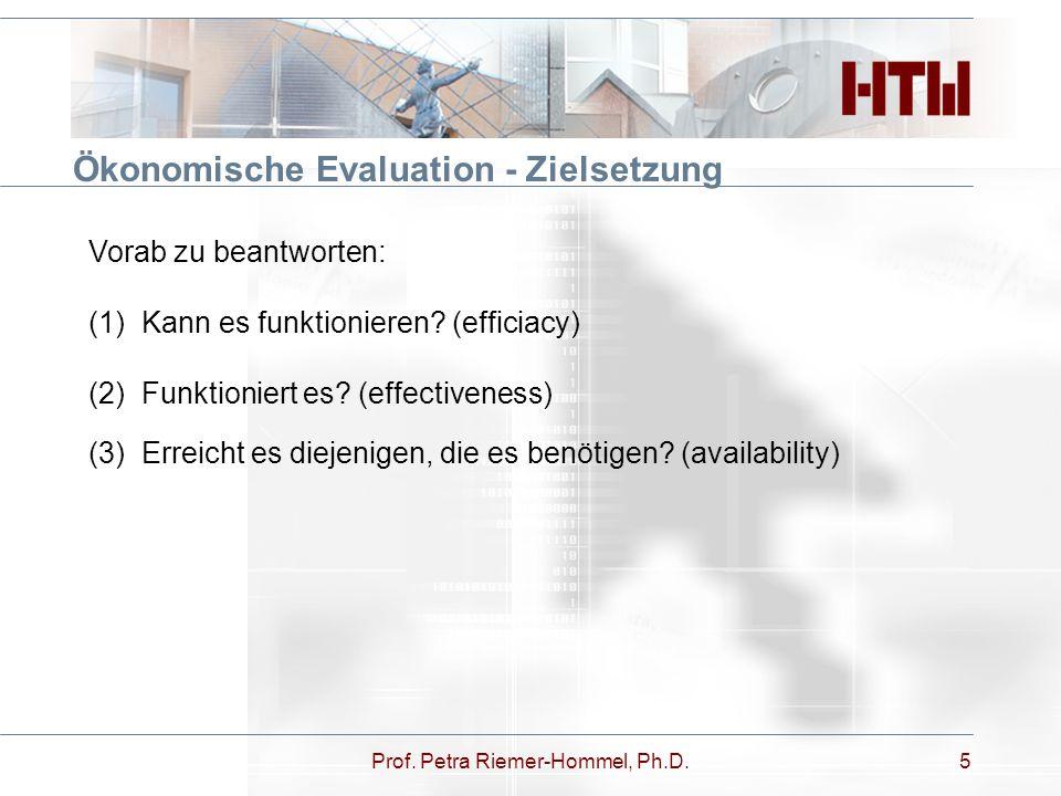Prof. Petra Riemer-Hommel, Ph.D.5 Ökonomische Evaluation - Zielsetzung Vorab zu beantworten: (1)Kann es funktionieren? (efficiacy) (2) Funktioniert es