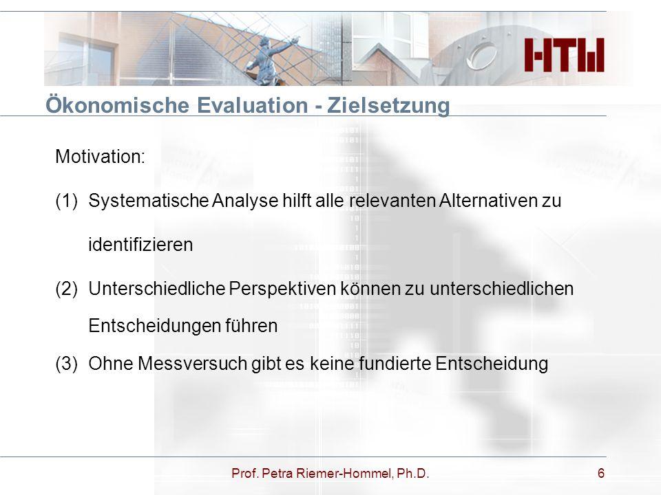 Prof. Petra Riemer-Hommel, Ph.D.6 Ökonomische Evaluation - Zielsetzung Motivation: (1)Systematische Analyse hilft alle relevanten Alternativen zu iden