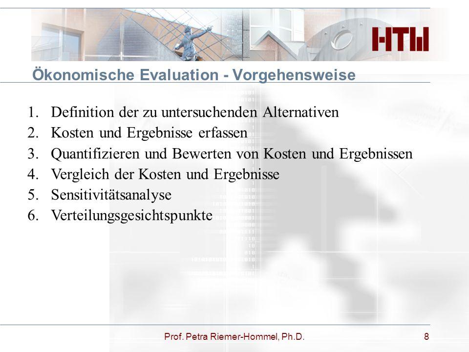 Prof. Petra Riemer-Hommel, Ph.D.8 Ökonomische Evaluation - Vorgehensweise 1.Definition der zu untersuchenden Alternativen 2.Kosten und Ergebnisse erfa