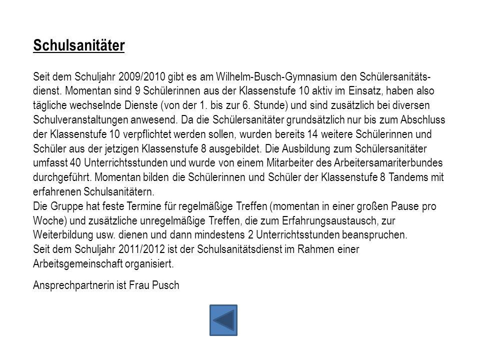 Schulsanitäter Seit dem Schuljahr 2009/2010 gibt es am Wilhelm-Busch-Gymnasium den Schülersanitäts- dienst. Momentan sind 9 Schülerinnen aus der Klass