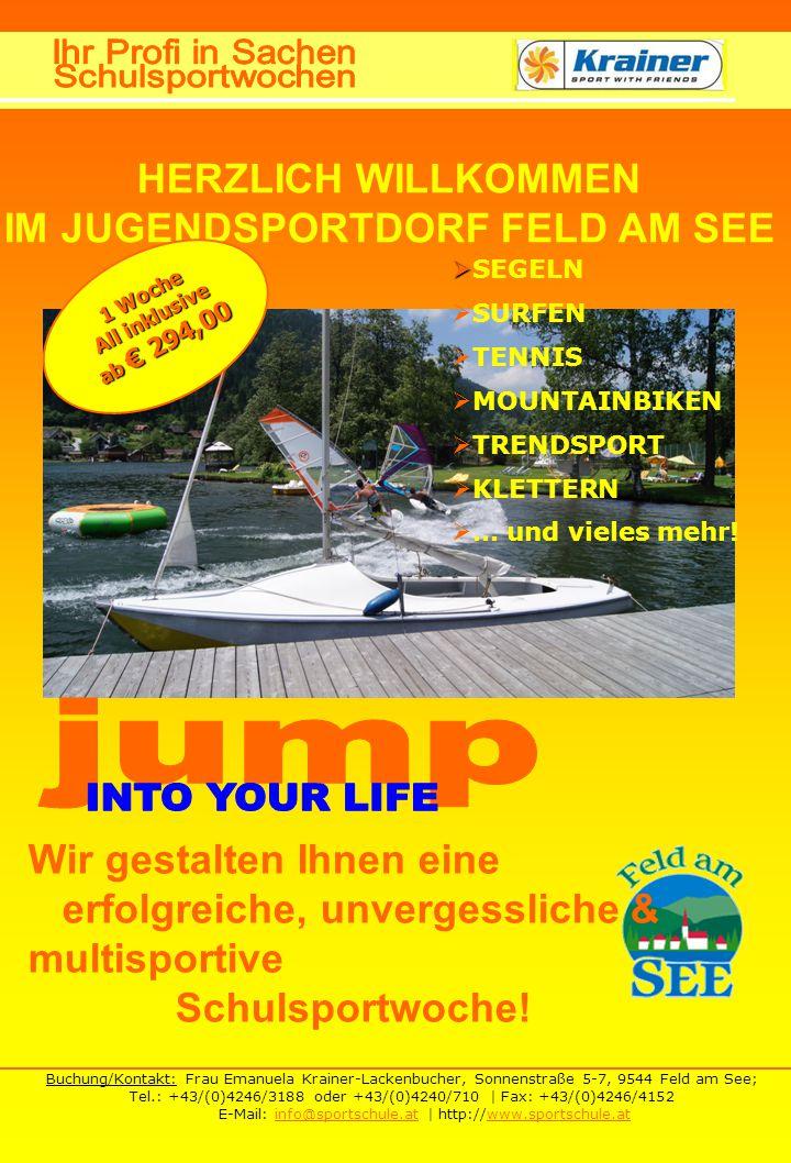 Buchung/Kontakt: Frau Emanuela Krainer-Lackenbucher, Sonnenstraße 5-7, 9544 Feld am See; Tel.: +43/(0)4246/3188 oder +43/(0)4240/710 | Fax: +43/(0)4246/4152 E-Mail: info@sportschule.at | http://www.sportschule.atinfo@sportschule.atwww.sportschule.at HERZLICH WILLKOMMEN IM JUGENDSPORTDORF FELD AM SEE   SEGELN  SURFEN  TENNIS  MOUNTAINBIKEN  TRENDSPORT  KLETTERN  … und vieles mehr.
