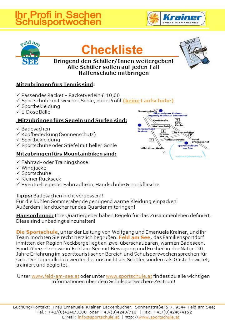 Buchung/Kontakt: Frau Emanuela Krainer-Lackenbucher, Sonnenstraße 5-7, 9544 Feld am See; Tel.: +43/(0)4246/3188 oder +43/(0)4240/710 | Fax: +43/(0)4246/4152 E-Mail: info@sportschule.at | http://www.sportschule.atinfo@sportschule.atwww.sportschule.at Checkliste Dringend den Schüler/Innen weitergeben.