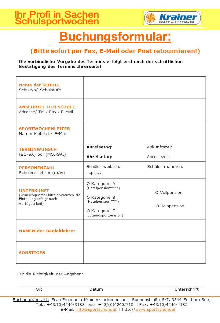 Buchung/Kontakt: Frau Emanuela Krainer-Lackenbucher, Sonnenstraße 5-7, 9544 Feld am See; Tel.: +43/(0)4246/3188 oder +43/(0)4240/710 | Fax: +43/(0)4246/4152 E-Mail: info@sportschule.at | http://www.sportschule.atinfo@sportschule.atwww.sportschule.at Buchungsformular : (Bitte sofort per Fax, E-Mail oder Post retournieren!) Die verbindliche Vergabe des Termins erfolgt erst nach der schriftlichen Bestätigung des Termins Ihrerseits.