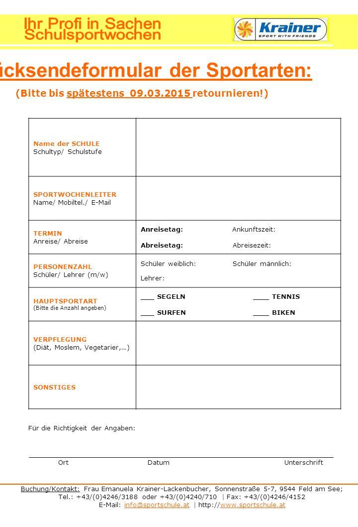 Buchung/Kontakt: Frau Emanuela Krainer-Lackenbucher, Sonnenstraße 5-7, 9544 Feld am See; Tel.: +43/(0)4246/3188 oder +43/(0)4240/710 | Fax: +43/(0)4246/4152 E-Mail: info@sportschule.at | http://www.sportschule.atinfo@sportschule.atwww.sportschule.at Rücksendeformular der Sportarten: (Bitte bis spätestens 09.03.2015 retournieren!) Name der SCHULE Schultyp/ Schulstufe SPORTWOCHENLEITER Name/ Mobiltel./ E-Mail TERMIN Anreise/ Abreise Anreisetag: Ankunftszeit: Abreisetag: Abreisezeit: PERSONENZAHL Schüler/ Lehrer (m/w) Schüler weiblich: Schüler männlich: Lehrer: HAUPTSPORTART (Bitte die Anzahl angeben) ___ SEGELN ____ TENNIS ___ SURFEN ____ BIKEN VERPFLEGUNG (Diät, Moslem, Vegetarier,…) SONSTIGES Für die Richtigkeit der Angaben: Ort Datum Unterschrift
