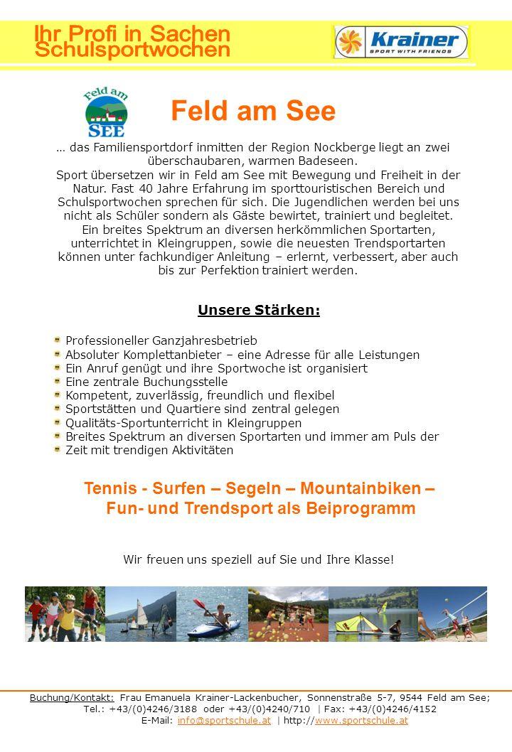 Buchung/Kontakt: Frau Emanuela Krainer-Lackenbucher, Sonnenstraße 5-7, 9544 Feld am See; Tel.: +43/(0)4246/3188 oder +43/(0)4240/710 | Fax: +43/(0)4246/4152 E-Mail: info@sportschule.at | http://www.sportschule.atinfo@sportschule.atwww.sportschule.at Feld am See … das Familiensportdorf inmitten der Region Nockberge liegt an zwei überschaubaren, warmen Badeseen.