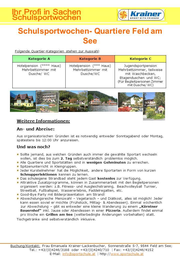Buchung/Kontakt: Frau Emanuela Krainer-Lackenbucher, Sonnenstraße 5-7, 9544 Feld am See; Tel.: +43/(0)4246/3188 oder +43/(0)4240/710 | Fax: +43/(0)4246/4152 E-Mail: info@sportschule.at | http://www.sportschule.atinfo@sportschule.atwww.sportschule.at Schulsportwochen- Quartiere Feld am See Folgende Quartier-Kategorien stehen zur Auswahl: Kategorie AKategorie BKategorie C Hotelpension (**** Haus) Mehrbettzimmer mit Dusche/ WC Hotelpension (*** Haus) Mehrbettzimmer mit Dusche/WC Jugendsportpension Mehrbettzimmer, teilweise mit Waschbecken, Etagenduschen und WC; (Für Begleitpersonen Zimmer mit Dusche/ WC) Weitere Informationen: An- und Abreise: Aus organisatorischen Gründen ist es notwendig entweder Sonntagabend oder Montag, spätestens bis 12:00 Uhr anzureisen.