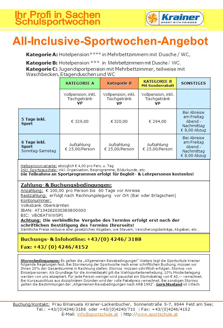Buchung/Kontakt: Frau Emanuela Krainer-Lackenbucher, Sonnenstraße 5-7, 9544 Feld am See; Tel.: +43/(0)4246/3188 oder +43/(0)4240/710 | Fax: +43/(0)4246/4152 E-Mail: info@sportschule.at | http://www.sportschule.atinfo@sportschule.atwww.sportschule.at All-Inclusive-Sportwochen-Angebot Kategorie A: Kategorie A: Hotelpension**** in Mehrbettzimmern mit Dusche / WC, Kategorie B: Kategorie B: Hotelpension *** in Mehrbettzimmern mit Dusche / WC, Kategorie C: Kategorie C: Jugendsportpension mit Mehrbettzimmer, teilweise mit Waschbecken, Etagenduschen und WC KATEGORIE A Kategorie B KATEGORIE B Mit Sonderrabatt SONSTIGES Vollpension, inkl.
