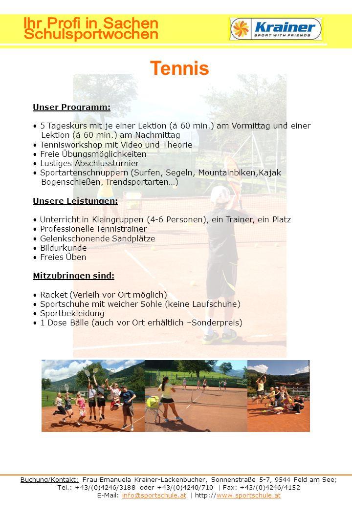 Buchung/Kontakt: Frau Emanuela Krainer-Lackenbucher, Sonnenstraße 5-7, 9544 Feld am See; Tel.: +43/(0)4246/3188 oder +43/(0)4240/710 | Fax: +43/(0)4246/4152 E-Mail: info@sportschule.at | http://www.sportschule.atinfo@sportschule.atwww.sportschule.at Tennis Unser Programm: 5 Tageskurs mit je einer Lektion (á 60 min.) am Vormittag und einer Lektion (á 60 min.) am Nachmittag Tennisworkshop mit Video und Theorie Freie Übungsmöglichkeiten Lustiges Abschlussturnier Sportartenschnuppern (Surfen, Segeln, Mountainbiken,Kajak Bogenschießen, Trendsportarten…) Unsere Leistungen: Unterricht in Kleingruppen (4-6 Personen), ein Trainer, ein Platz Professionelle Tennistrainer Gelenkschonende Sandplätze Bildurkunde Freies Üben Mitzubringen sind: Racket (Verleih vor Ort möglich) Sportschuhe mit weicher Sohle (keine Laufschuhe) Sportbekleidung 1 Dose Bälle (auch vor Ort erhältlich –Sonderpreis)