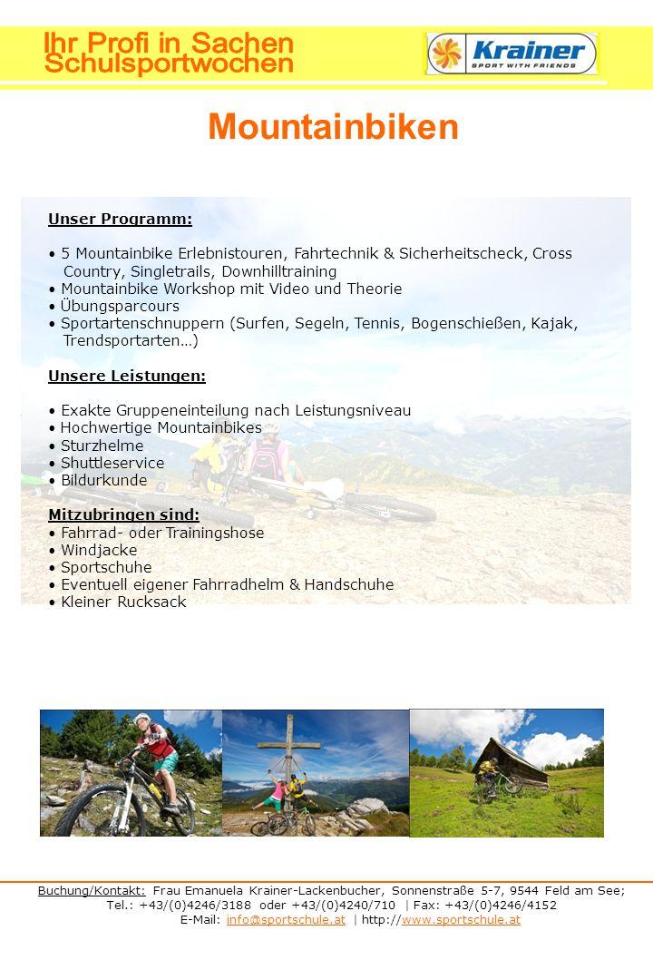 Buchung/Kontakt: Frau Emanuela Krainer-Lackenbucher, Sonnenstraße 5-7, 9544 Feld am See; Tel.: +43/(0)4246/3188 oder +43/(0)4240/710 | Fax: +43/(0)4246/4152 E-Mail: info@sportschule.at | http://www.sportschule.atinfo@sportschule.atwww.sportschule.at Mountainbiken Unser Programm: 5 Mountainbike Erlebnistouren, Fahrtechnik & Sicherheitscheck, Cross Country, Singletrails, Downhilltraining Mountainbike Workshop mit Video und Theorie Übungsparcours Sportartenschnuppern (Surfen, Segeln, Tennis, Bogenschießen, Kajak, Trendsportarten…) Unsere Leistungen: Exakte Gruppeneinteilung nach Leistungsniveau Hochwertige Mountainbikes Sturzhelme Shuttleservice Bildurkunde Mitzubringen sind: Fahrrad- oder Trainingshose Windjacke Sportschuhe Eventuell eigener Fahrradhelm & Handschuhe Kleiner Rucksack