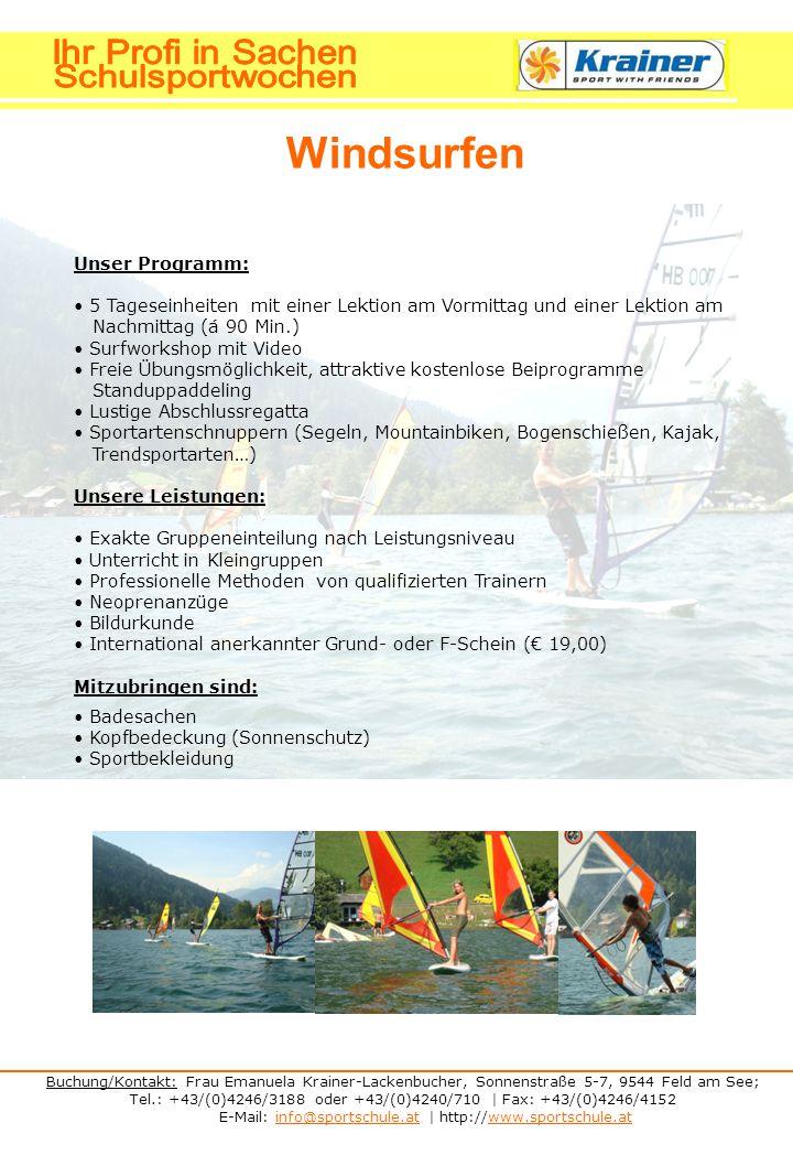 Buchung/Kontakt: Frau Emanuela Krainer-Lackenbucher, Sonnenstraße 5-7, 9544 Feld am See; Tel.: +43/(0)4246/3188 oder +43/(0)4240/710 | Fax: +43/(0)4246/4152 E-Mail: info@sportschule.at | http://www.sportschule.atinfo@sportschule.atwww.sportschule.at Windsurfen Unser Programm: 5 Tageseinheiten mit einer Lektion am Vormittag und einer Lektion am Nachmittag (á 90 Min.) Surfworkshop mit Video Freie Übungsmöglichkeit, attraktive kostenlose Beiprogramme Standuppaddeling Lustige Abschlussregatta Sportartenschnuppern (Segeln, Mountainbiken, Bogenschießen, Kajak, Trendsportarten…) Unsere Leistungen: Exakte Gruppeneinteilung nach Leistungsniveau Unterricht in Kleingruppen Professionelle Methoden von qualifizierten Trainern Neoprenanzüge Bildurkunde International anerkannter Grund- oder F-Schein (€ 19,00) Mitzubringen sind: Badesachen Kopfbedeckung (Sonnenschutz) Sportbekleidung