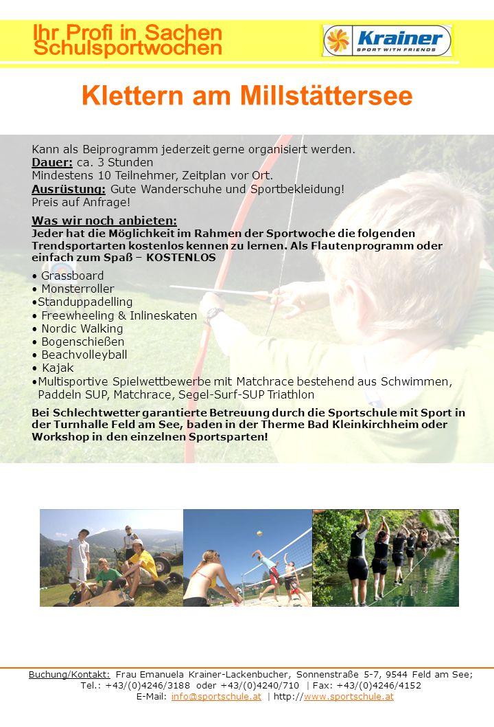 Buchung/Kontakt: Frau Emanuela Krainer-Lackenbucher, Sonnenstraße 5-7, 9544 Feld am See; Tel.: +43/(0)4246/3188 oder +43/(0)4240/710 | Fax: +43/(0)4246/4152 E-Mail: info@sportschule.at | http://www.sportschule.atinfo@sportschule.atwww.sportschule.at Klettern am Millstättersee Beiprogramm - Funsportarten Kann als Beiprogramm jederzeit gerne organisiert werden.