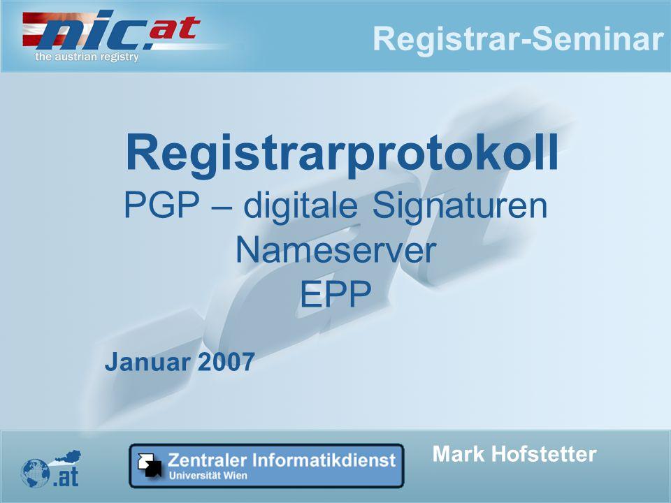 Registrar-Seminar Registrarprotokoll PGP – digitale Signaturen Nameserver EPP Mark Hofstetter Januar 2007