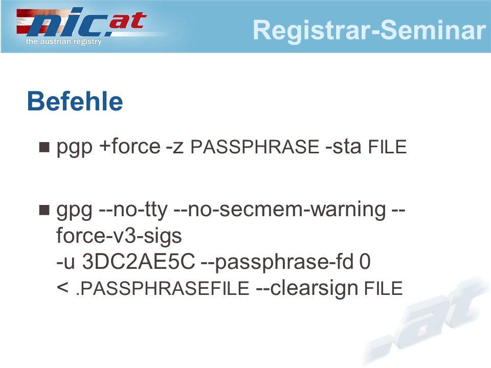 Registrar-Seminar Befehle pgp +force -z PASSPHRASE -sta FILE gpg --no-tty --no-secmem-warning -- force-v3-sigs -u 3DC2AE5C --passphrase-fd 0 <.PASSPHRASEFILE --clearsign FILE