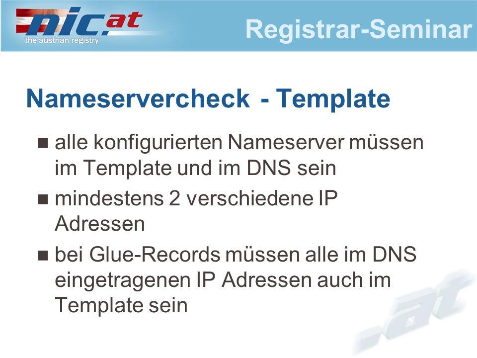 Registrar-Seminar Nameservercheck - Template alle konfigurierten Nameserver müssen im Template und im DNS sein mindestens 2 verschiedene IP Adressen bei Glue-Records müssen alle im DNS eingetragenen IP Adressen auch im Template sein