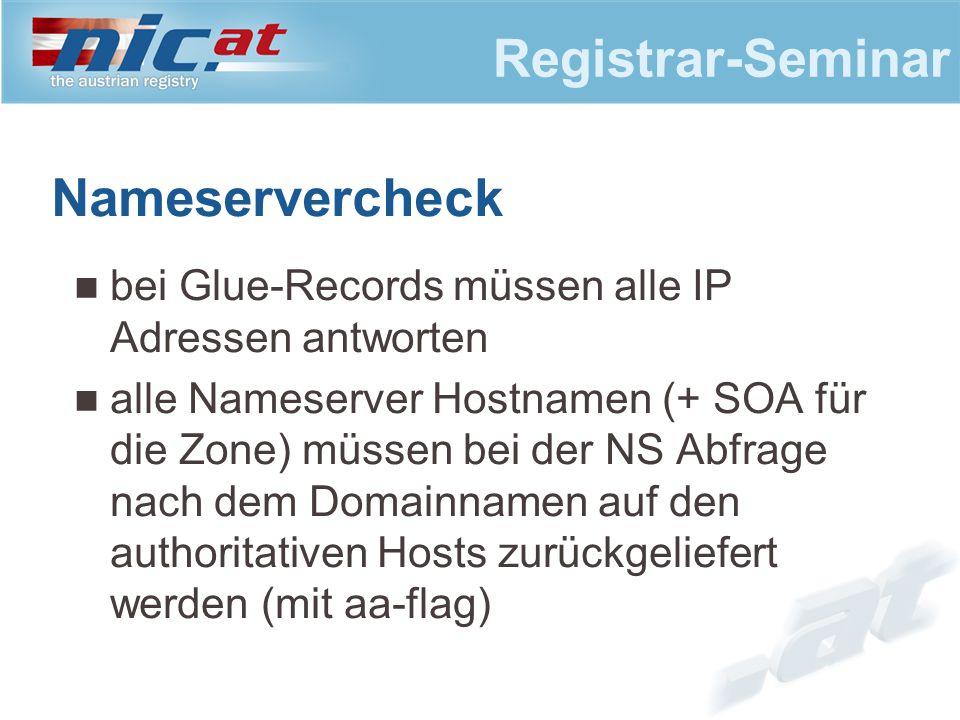 Registrar-Seminar Nameservercheck bei Glue-Records müssen alle IP Adressen antworten alle Nameserver Hostnamen (+ SOA für die Zone) müssen bei der NS Abfrage nach dem Domainnamen auf den authoritativen Hosts zurückgeliefert werden (mit aa-flag)