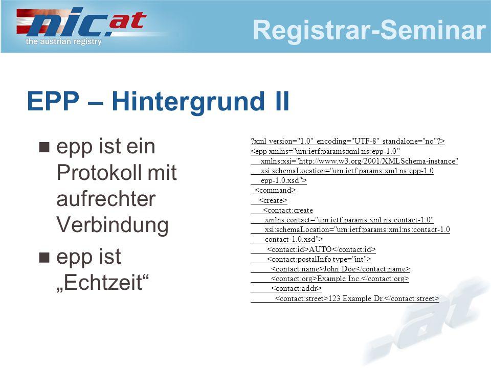 """Registrar-Seminar EPP – Hintergrund II epp ist ein Protokoll mit aufrechter Verbindung epp ist """"Echtzeit ?xml version= 1.0 encoding= UTF-8 standalone= no ?> <epp xmlns= urn:ietf:params:xml:ns:epp-1.0 xmlns:xsi= http://www.w3.org/2001/XMLSchema-instance xsi:schemaLocation= urn:ietf:params:xml:ns:epp-1.0 epp-1.0.xsd > <contact:create xmlns:contact= urn:ietf:params:xml:ns:contact-1.0 xsi:schemaLocation= urn:ietf:params:xml:ns:contact-1.0 contact-1.0.xsd > AUTO John Doe Example Inc."""