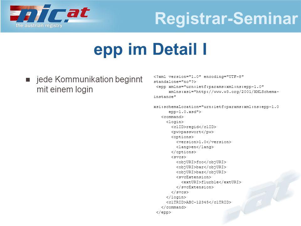 Registrar-Seminar epp im Detail I jede Kommunikation beginnt mit einem login <epp xmlns= urn:ietf:params:xml:ns:epp-1.0 xmlns:xsi= http://www.w3.org/2001/XMLSchema- instance xsi:schemaLocation= urn:ietf:params:xml:ns:epp-1.0 epp-1.0.xsd > regid passwort 1.0 en foo bar baz flurble ABC-12345