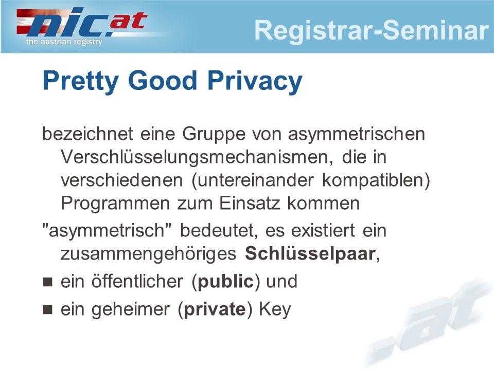 Registrar-Seminar Pretty Good Privacy bezeichnet eine Gruppe von asymmetrischen Verschlüsselungsmechanismen, die in verschiedenen (untereinander kompatiblen) Programmen zum Einsatz kommen asymmetrisch bedeutet, es existiert ein zusammengehöriges Schlüsselpaar, ein öffentlicher (public) und ein geheimer (private) Key