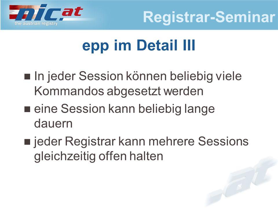 Registrar-Seminar epp im Detail III In jeder Session können beliebig viele Kommandos abgesetzt werden eine Session kann beliebig lange dauern jeder Registrar kann mehrere Sessions gleichzeitig offen halten