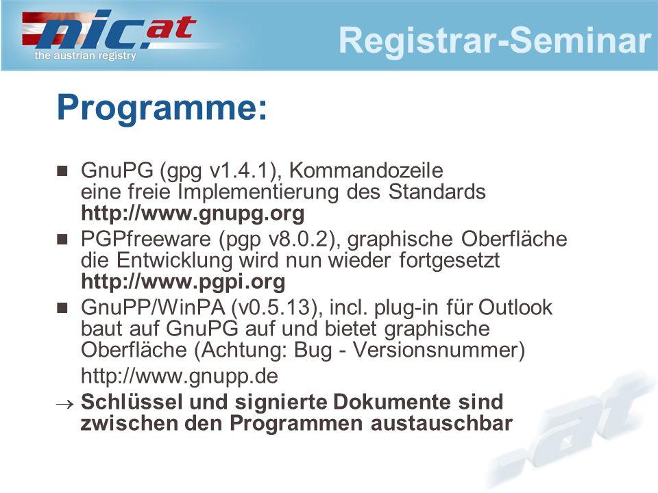 Registrar-Seminar Programme: GnuPG (gpg v1.4.1), Kommandozeile eine freie Implementierung des Standards http://www.gnupg.org PGPfreeware (pgp v8.0.2), graphische Oberfläche die Entwicklung wird nun wieder fortgesetzt http://www.pgpi.org GnuPP/WinPA (v0.5.13), incl.