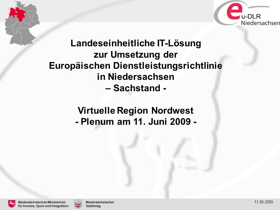 Niedersächsisches Ministerium für Inneres, Sport und Integration Niedersächsischer Städtetag 11.06.2009 EU-DLR – Projektziele Die EU-DLR verpflichtet zur online-Bereitstellung von Informationen elektronischen Verfahrensabwicklung für die Aufnahme oder Ausübung von Dienstleistungstätigkeiten Verpflichtung zum Aufbau von eGovernment bis 28.