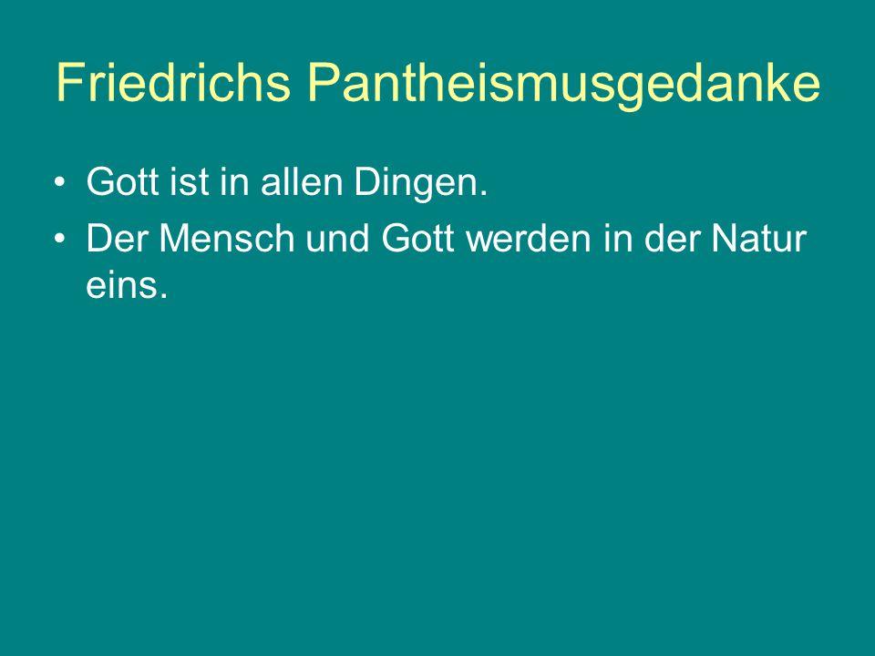 Friedrichs Pantheismusgedanke Gott ist in allen Dingen. Der Mensch und Gott werden in der Natur eins.