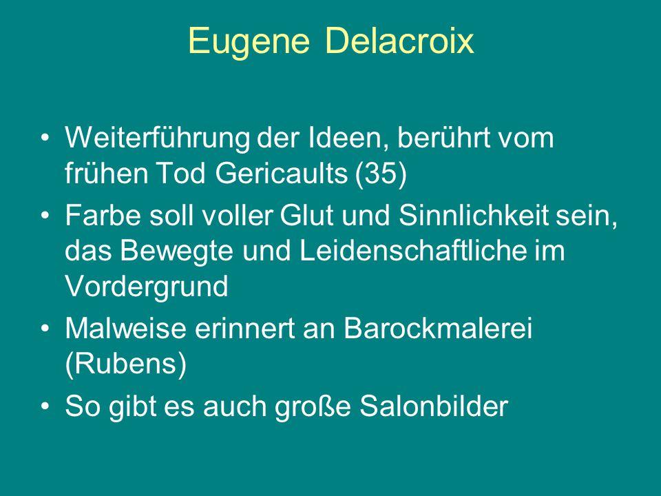 Eugene Delacroix Weiterführung der Ideen, berührt vom frühen Tod Gericaults (35) Farbe soll voller Glut und Sinnlichkeit sein, das Bewegte und Leidens