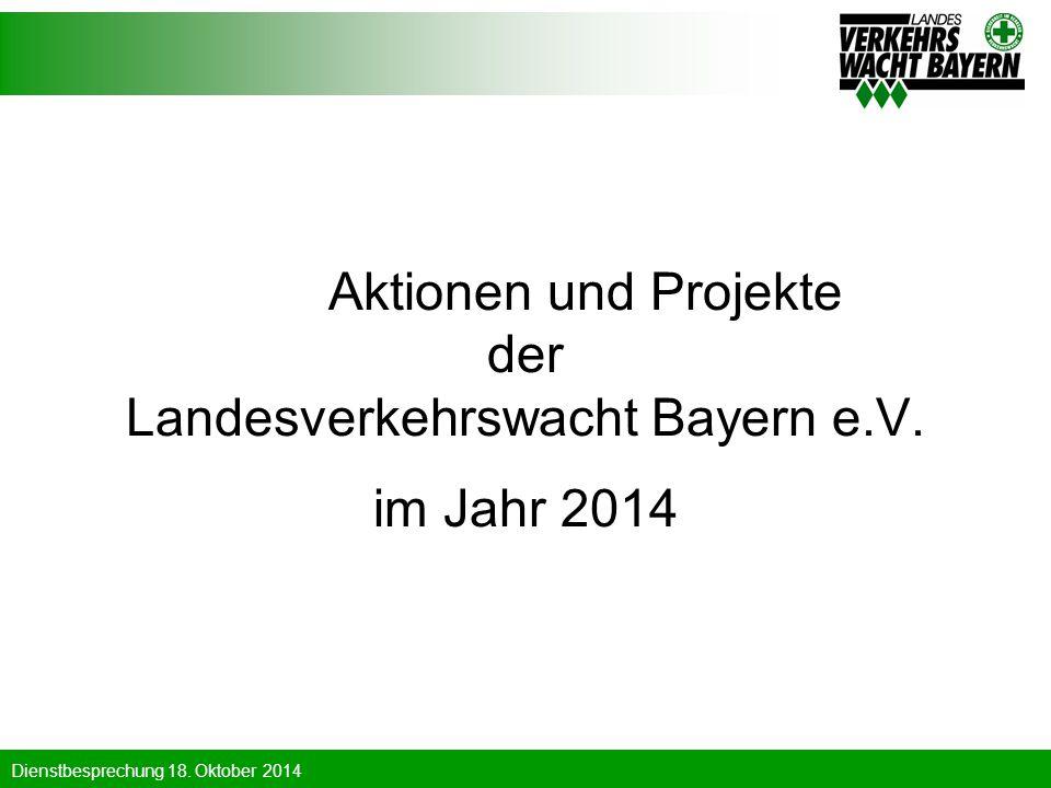 Dienstbesprechung 18. Oktober 2014 Aktionen und Projekte der Landesverkehrswacht Bayern e.V. im Jahr 2014