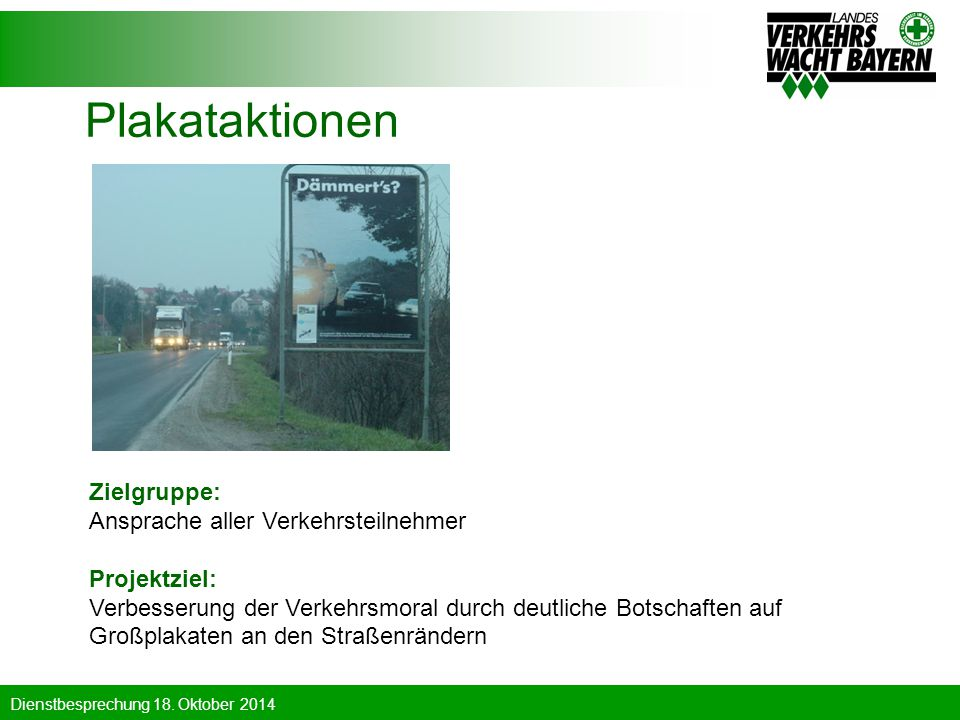 Dienstbesprechung 18. Oktober 2014 Plakataktionen Zielgruppe: Ansprache aller Verkehrsteilnehmer Projektziel: Verbesserung der Verkehrsmoral durch deu