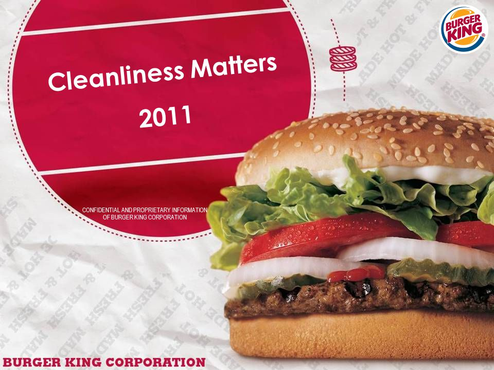 CONFIDENTIAL AND PROPRIETARY INFORMATION OF BURGER KING CORPORATION Cleanliness Matters 2011
