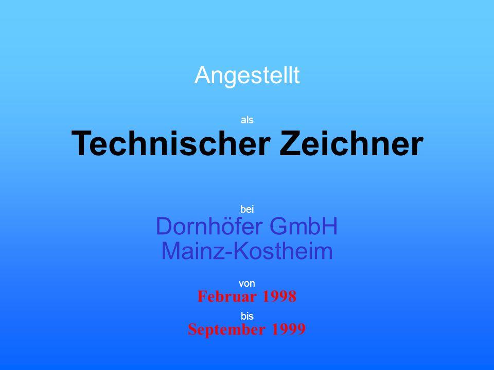 Angestellt Technischer Zeichner bei Dornhöfer GmbH Mainz-Kostheim Februar 1998 September 1999 von bis als