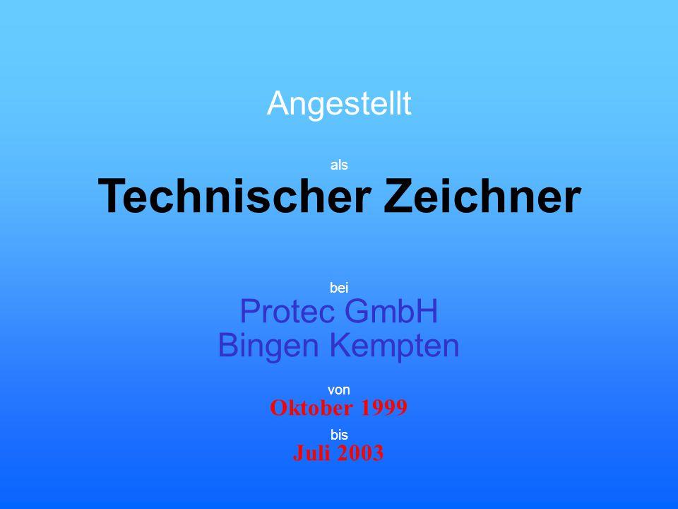 Angestellt Technischer Zeichner bei Protec GmbH Bingen Kempten Oktober 1999 von als Juli 2003 bis