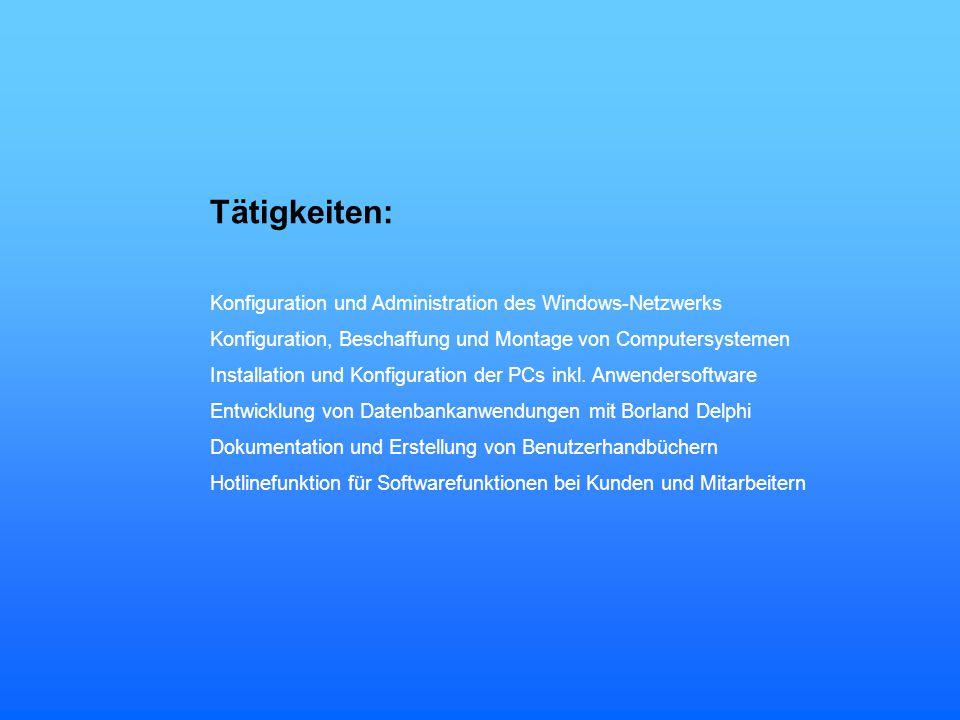 Tätigkeiten: Konfiguration und Administration des Windows-Netzwerks Konfiguration, Beschaffung und Montage von Computersystemen Installation und Konfi