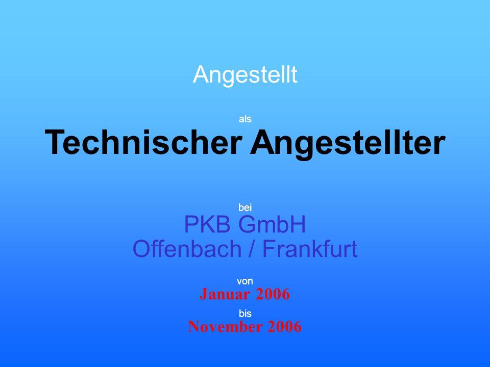 Angestellt Technischer Angestellter bei PKB GmbH Offenbach / Frankfurt Januar 2006 November 2006 von bis als
