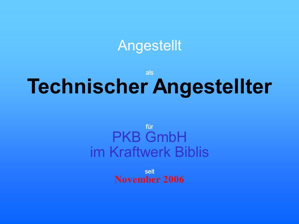 Angestellt Technischer Angestellter für PKB GmbH im Kraftwerk Biblis November 2006 seit als