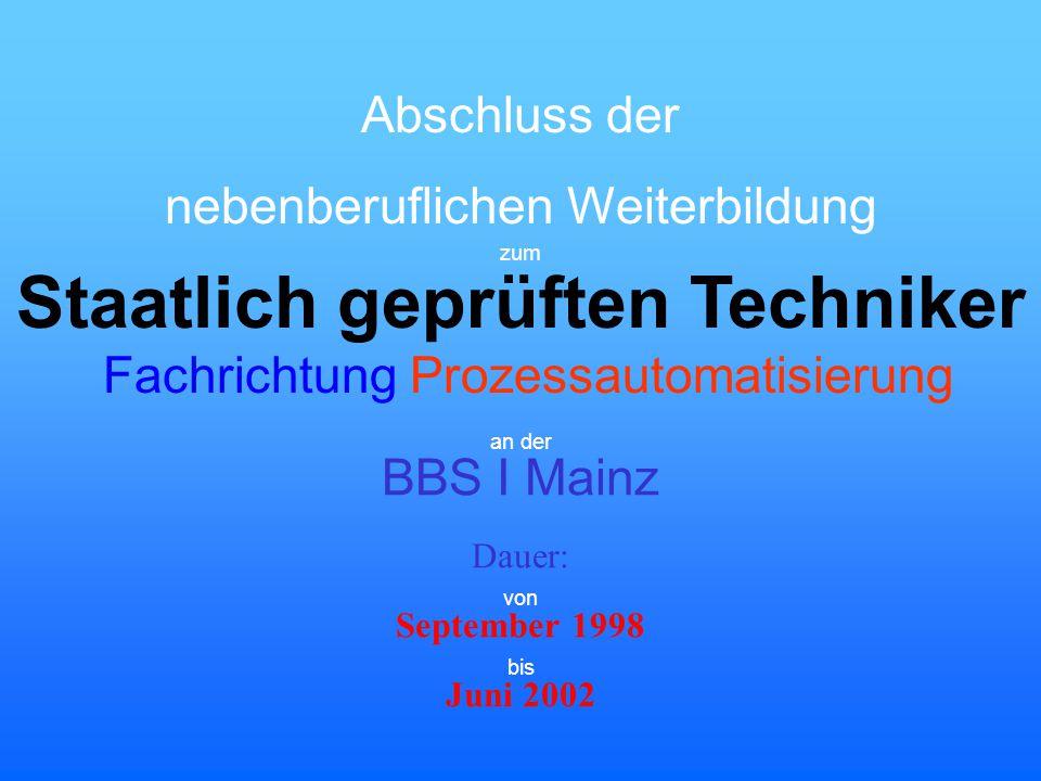 zum Staatlich geprüften Techniker Prozessautomatisierung an der BBS I Mainz Dauer: September 1998 Juni 2002 von bis Fachrichtung Abschluss der nebenbe