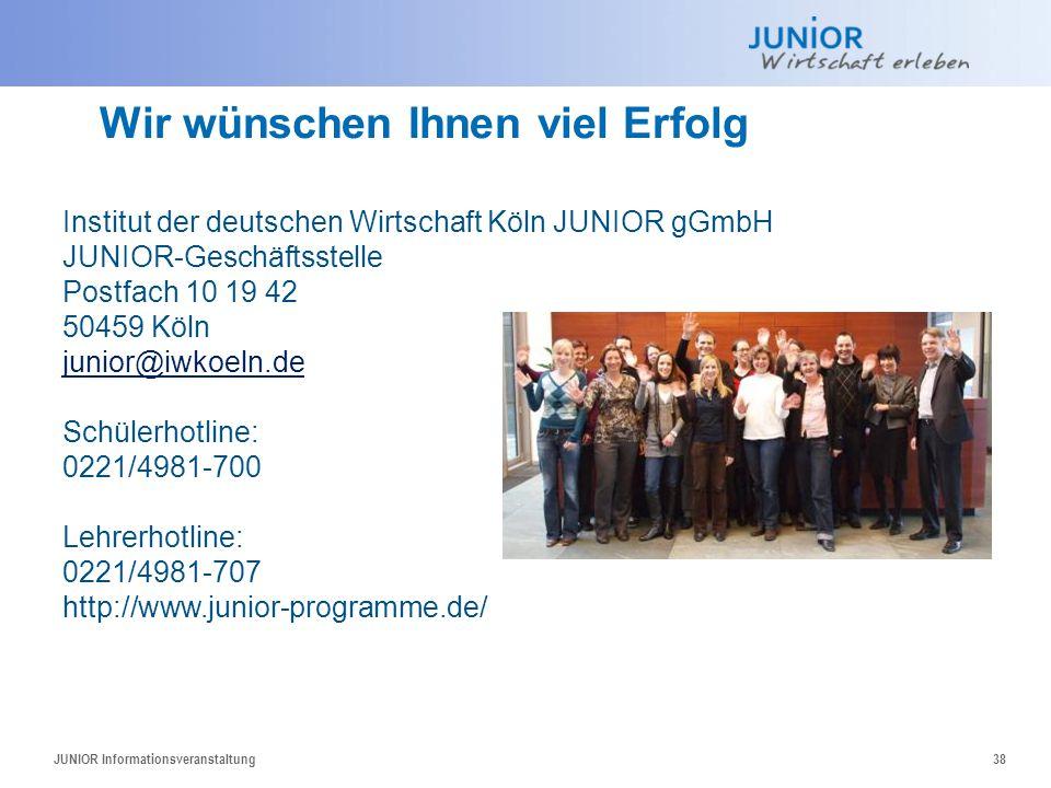 JUNIOR Informationsveranstaltung38 Wir wünschen Ihnen viel Erfolg Institut der deutschen Wirtschaft Köln JUNIOR gGmbH JUNIOR-Geschäftsstelle Postfach