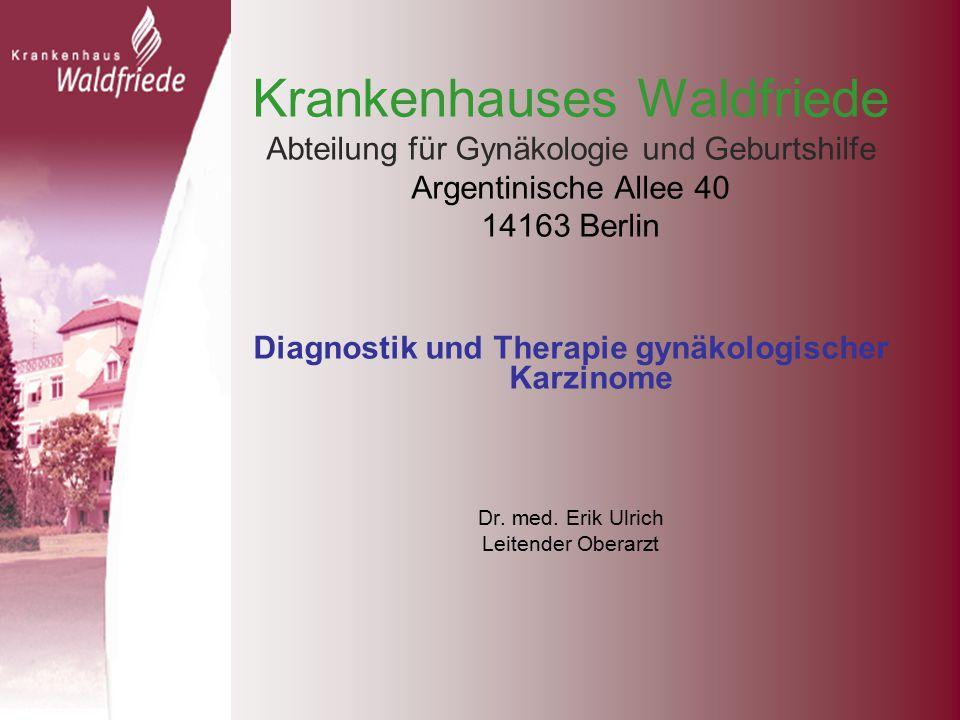 Krankenhauses Waldfriede Abteilung für Gynäkologie und Geburtshilfe Argentinische Allee 40 14163 Berlin Diagnostik und Therapie gynäkologischer Karzinome Dr.