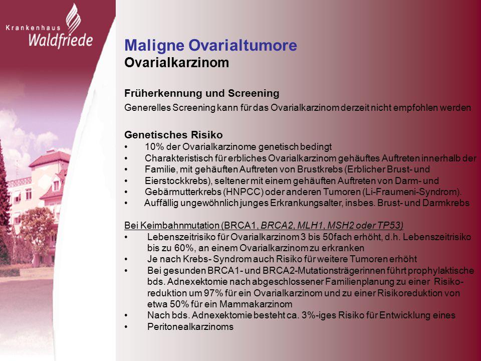 Maligne Ovarialtumore Ovarialkarzinom Früherkennung und Screening Generelles Screening kann für das Ovarialkarzinom derzeit nicht empfohlen werden Genetisches Risiko 10% der Ovarialkarzinome genetisch bedingt Charakteristisch für erbliches Ovarialkarzinom gehäuftes Auftreten innerhalb der Familie, mit gehäuften Auftreten von Brustkrebs (Erblicher Brust- und Eierstockkrebs), seltener mit einem gehäuften Auftreten von Darm- und Gebärmutterkrebs (HNPCC) oder anderen Tumoren (Li-Fraumeni-Syndrom).